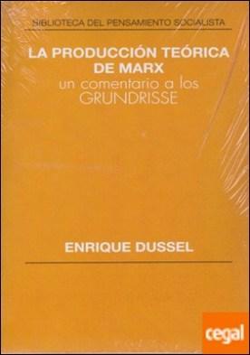 La producción teórica de Marx . Un comentario a los Grundrisse por Dussel, Enrique PDF