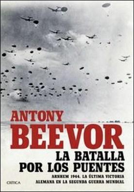 La batalla por los puentes. Arnhem 1944. La última victoria alemana en la segunda guerra mundial por Antony Beevor PDF