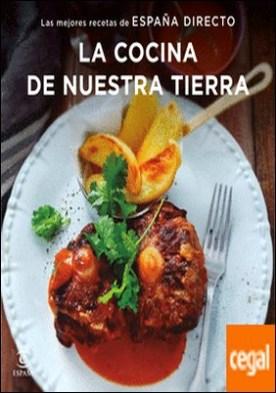 La cocina de nuestra tierra . Las mejores recetas de España Directo