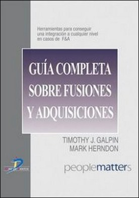 Guía completa sobre fusiones y adquisiciones. Herramientas para conseguir una integración a cualquier nivel en casos de F&A por Timothy J. Galpin, Mark Herndon PDF