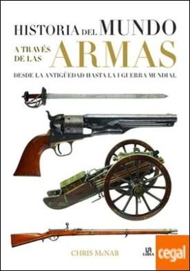 Historia del Mundo a Través de las Armas . Desde la Antigüedad hasta la I Guerra Mundial