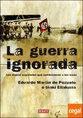 La guerra ignorada . Los espías españoles que combatieron a los nazis
