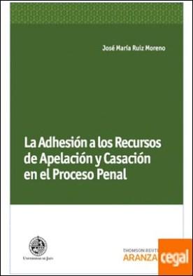 La Adhesión a los Recursos de Apelación y Casación en el Proceso Penal por Ruiz Moreno, José María PDF