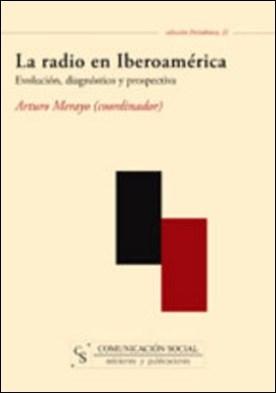 La radio en Iberoamérica. Evolución, diagnóstico y prospectiva por Arturo Merayo Pérez PDF