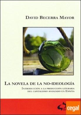 La novela de la no-ideología . introducción a la producción literaria del capitalismo avanzado en España por Becerra Mayor, David PDF