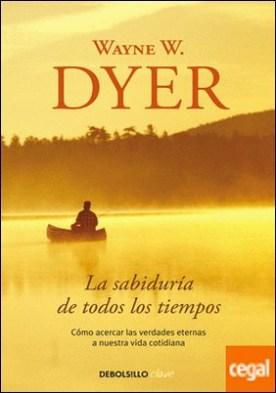 La sabiduría de todos los tiempos . Cómo acercar las verdades eternas a nuestra vida cotidiana por Dyer, Wayne W.