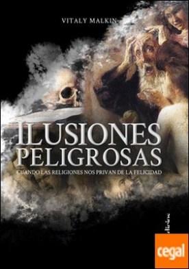 Ilusiones peligrosas . Cuando las religiones nos privan de la felicidad