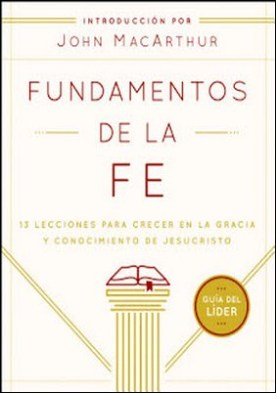 Fundamentos de la Fe (Guía del Líder): 13 Lecciones para Crecer en la Gracia y Conocimiento de Jesucristo por Grace Community Church