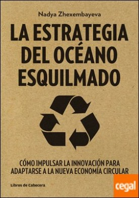 La Estrategia del Océano Esquilmado . Cómo impulsar la innovación para adaptarse a la nueva economía circular por Zhexembayeva, Nadya PDF