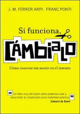 Si funciona, cámbialo: Cómo innovar sin morir en el intento por Franc Ponti J. M. Ferrer-Arpí