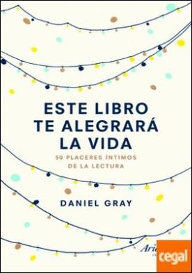 Este libro te alegrará la vida . 50 placeres íntimos de la lectura