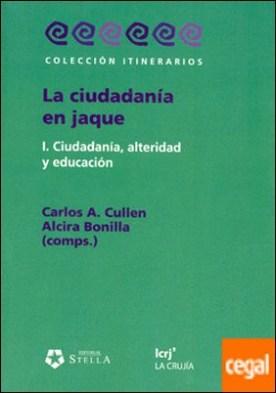 LA CIUDADANIA EN JAQUE .1.CIUDADANIA , ALTERIDAD Y EDUCACION . I.CIUDADANIA, ALTERIDAD Y EDUCACION por CULLEN, CARLOS A. PDF