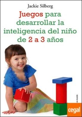 Juegos para desarrollar la inteligencia del niño de 2 a 3 años por Silberg, Jackie PDF