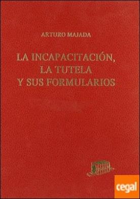 La incapacitación, la tutela y sus formularios . Textos legales. Comentarios. Formularios. Jurisprudencia. Bibliografía
