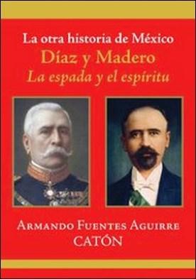 La otra historia de México. Díaz y Madero. La espada y el espíritu