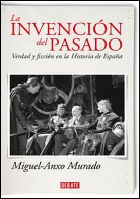 La invención del pasado. Verdad y ficción en la Historia de España por Miguel-Anxo Murado