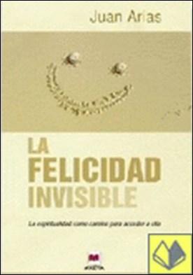 La felicidad invisible . la espiritualidad como camino para acceder a ella por Juan Arias PDF