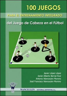 100 Juegos para el entrenamiento integrado del juego de cabeza en el fútbol por Javier López López Javier Alberto Bernal Ruiz José Francisco Wanceulen Moreno Antonio Wanceulen Moreno PDF