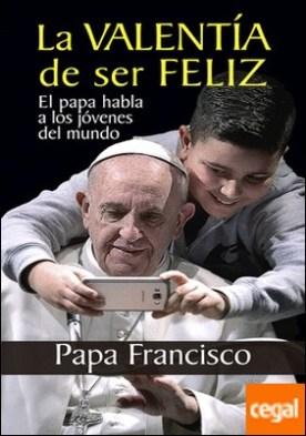 La valentía de ser feliz . El papa habla a los jóvenes del mundo