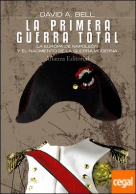 La primera Guerra Total . La Europa de Napoleón y el nacimiento de la guerra moderna