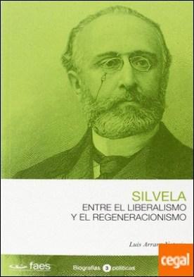 Francisco Silvela. Entre el liberalismo y el regeneracionismo por Arranz Notario, Luis PDF