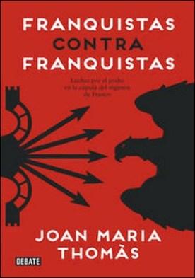 Franquistas contra franquistas. Luchas por el poder en la cúpula del régimen de Franco por Joan Maria Thomàs PDF