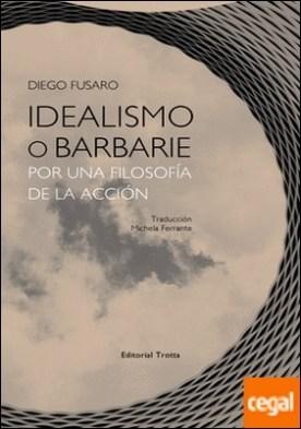 Idealismo o barbarie . Por una filosofía de la acción