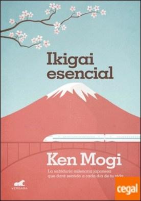 Ikigai esencial . La sabiduría milenaria japonesa que dará sentido a cada día de tu vida.