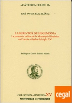 LABERINTOS DE HEGEMONÍA. LA PRESENCIA MILITAR DE LA MONARQUÍA HISPÁNICA EN FRANCIA A FINALES DEL S. XVI