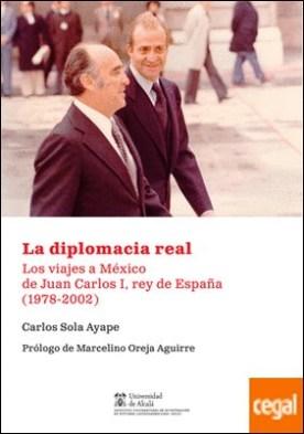 La diplomacia real . Los viajes a México de Juan Carlos I, rey de España (1978-2002) por Sola Ayape, Carlos PDF