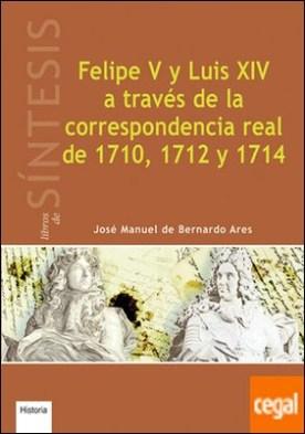 Felipe V y Luis XIV a través de la correspondencia real de 1710, 1712 y 1714 por De Bernardo Ares, José Manuel PDF