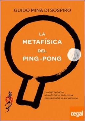La metafísica del ping-pong . Un viaje filosófico, a través del tenis de mesa, para descubrirse a uno mismo.