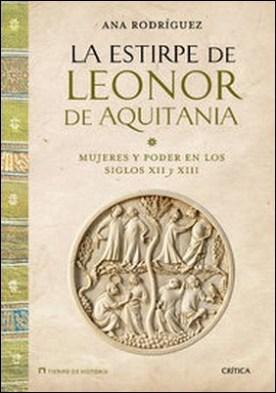 La estirpe de Leonor de Aquitania. Mujeres y poder en los siglos XII y XIII
