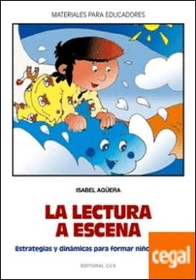 La lectura a escena . Estrategias y dinámicas para formar niños lectores