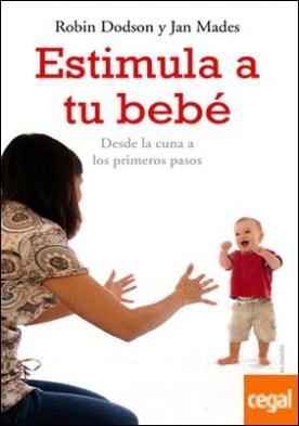Estimula a tu bebé . Desde la cuna hasta los primeros pasos