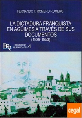 LA DICTADURA FRANQUISTA EN AGUIMES A TRAVÉS DE SUS DOCUMENTOS por ROMERO ROMERO, FERNANDO T. PDF