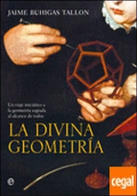 La divina geometría . Un viaje iniciático a la geometría sagrada al alcance de todos