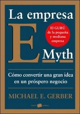 La empresa E-Myth. Cómo convertir una gran idea en un negocio próspero