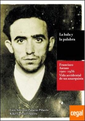 La bala y la palabra . Francisco Ascaso (1901-1936). La vida accidental de un anarquista