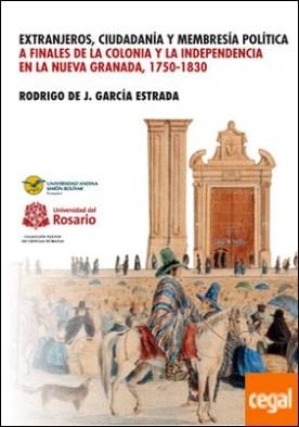 Extranjeros, ciudadanía y membresía política a finales de la Colonia y la Independencia en la Nueva Granada, 1750-1830 por Rodrigo de Jesus García Estrada PDF