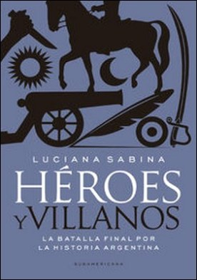 Héroes y villanos. La batalla final por la Historia argentina