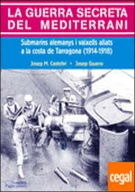 La guerra secreta del Mediterrani . Submarins alemanys i vaixells aliats a la costa de Tarragona (1914-1918) por Castellví, Josep M.