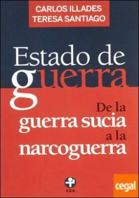 ESTADO DE GUERRA . DE LA GUERRA SUCIA A LA NARCOGUERRA