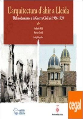 L'arquitectura d'ahir a Lleida . Del modernisme a la Guerra Civil del 1936-1939 por Vilà Tornos, Frederic