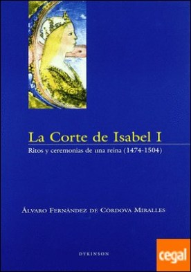 LA CORTE DE ISABEL I. Ritos y ceremonias de una reina (1474-1504) . ritos y ceremonios de una reina (1474-1504)