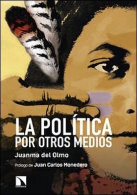 La política por otros medios por Juanma Del Olmo PDF