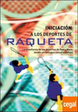 INICIACIÓN A LOS DEPORTES DE RAQUETA . LA ENSEÑANZA DE LOS DEPORTES DE RED Y MURO DESDE UN ENFOQUE CONSTRUCTIVISTA