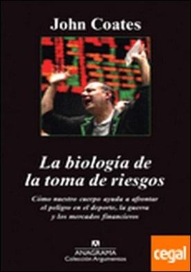 La biología de la toma de riesgos . cómo nuestro cuerpo nos ayuda a afrontar el peligro en el deporte, la guerra y los mercados financieros