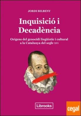 Inquisició i Decadència . Orígens del genocidi lingüístic i cultural a la Catalunya del segle XVI por Bilbeny i Alsina, Jordi