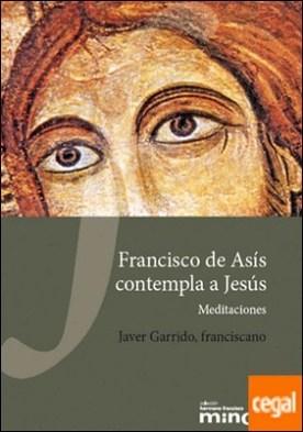 Francisco de Asís contempla a Jesús . Meditaciones